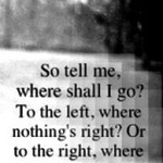 Скажи, куда мне пойти? Налево, где все не так, или направо, где ничего не осталось.