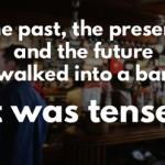 Прошлое, настоящее и будущее зашли в бар. Обстановка была напряженной. tense - напряженный a grammatical tense - грамматическое время.