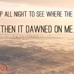 Я не ложился спать всю ночь, чтобы посмотреть, куда уходит солнце. А потом до меня дошло=А потом наступил рассвет. dawn - рассвет it dawned on me that - до меня дошло, что...